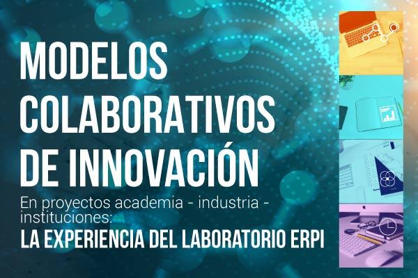 Modelos colaborativos de innovación en proyectos academia - industria - instituciones: la experiencia del laboratorio ERPI